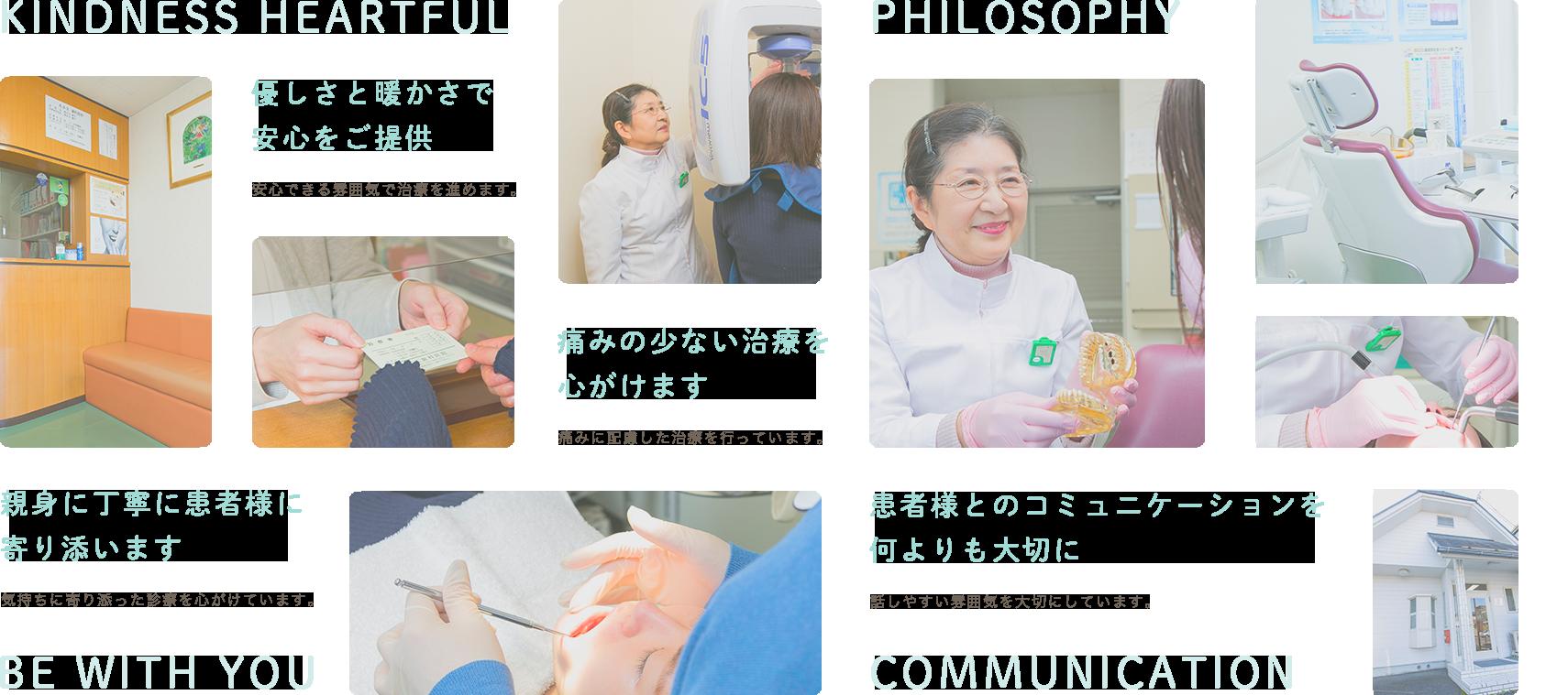 KINDNESS HEARTFUL 優しさと暖かさで安心をご提供安心できる雰囲気で治療を進めます。 PHILOSOPHY 患者さまとのコミュニケーションを何よりも大切に話しやすい雰囲気を大切にしています。 KINDNESS HEARTFUL 優しさと暖かさで安心をご提供安心できる雰囲気で治療を進めます。親身に丁寧に患者様に寄り添います。気持ちに寄り添った診療を心がけています。